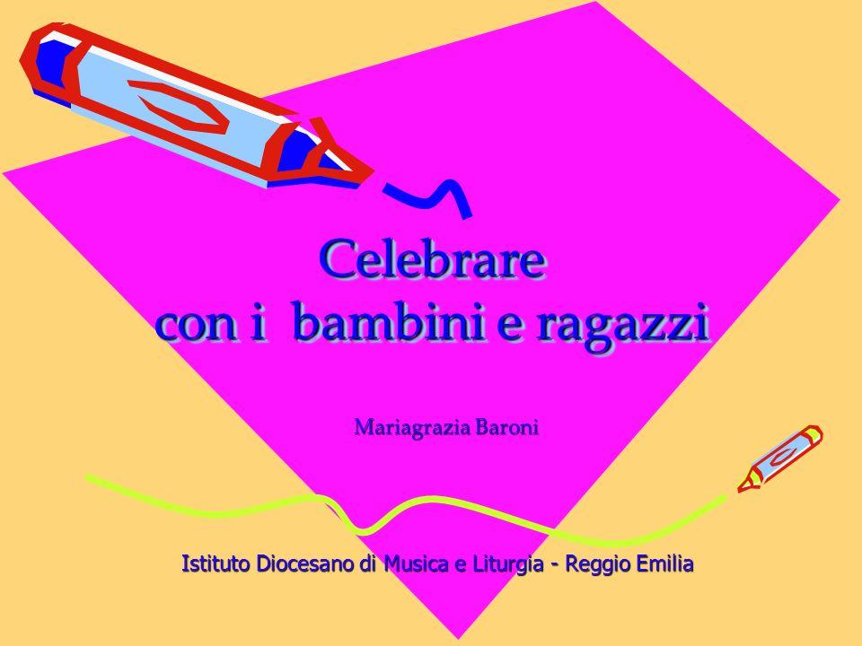 Celebrare con i bambini e ragazzi Mariagrazia Baroni Istituto Diocesano di Musica e Liturgia - Reggio Emilia