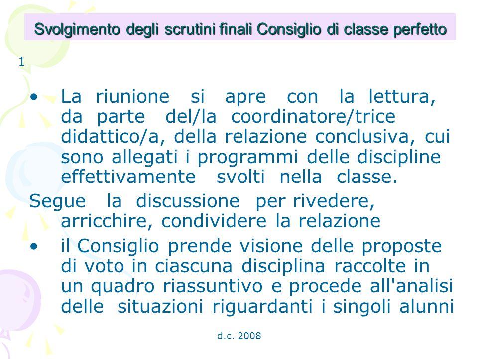 d.c. 2008 Svolgimento degli scrutini finali Consiglio di classe perfetto La riunione si apre con la lettura, da parte del/la coordinatore/trice didatt