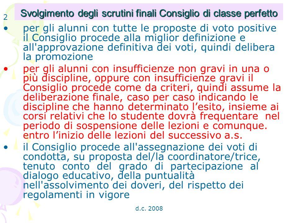 d.c. 2008 Svolgimento degli scrutini finali Consiglio di classe perfetto per gli alunni con tutte le proposte di voto positive il Consiglio procede al