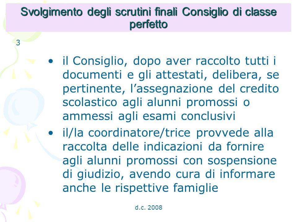 d.c. 2008 Svolgimento degli scrutini finali Consiglio di classe perfetto il Consiglio, dopo aver raccolto tutti i documenti e gli attestati, delibera,