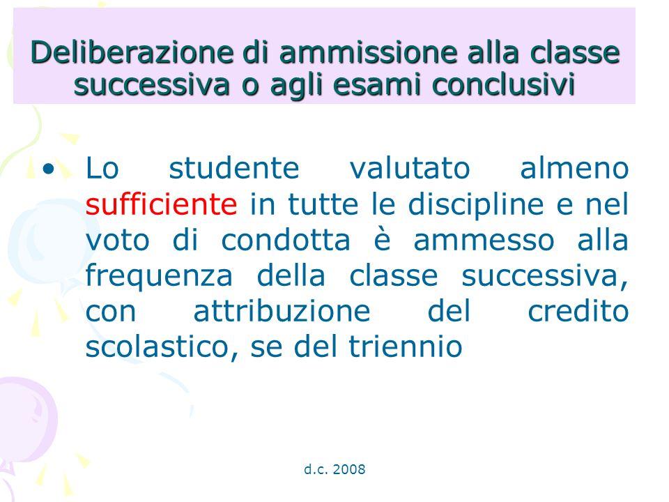 d.c. 2008 Deliberazione di ammissione alla classe successiva o agli esami conclusivi Lo studente valutato almeno sufficiente in tutte le discipline e