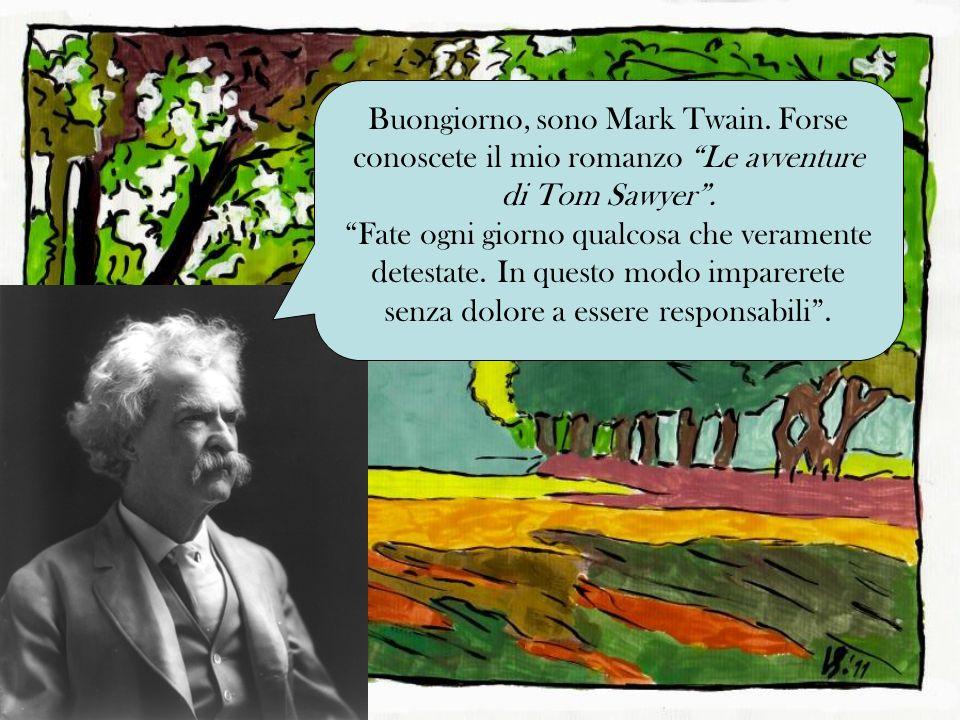 Buongiorno, sono Mark Twain. Forse conoscete il mio romanzo Le avventure di Tom Sawyer. Fate ogni giorno qualcosa che veramente detestate. In questo m