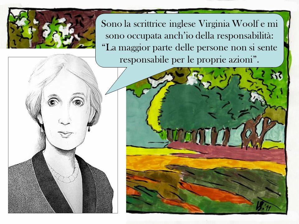 Sono la scrittrice inglese Virginia Woolf e mi sono occupata anchio della responsabilità: La maggior parte delle persone non si sente responsabile per le proprie azioni.