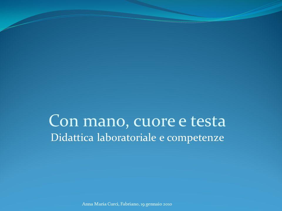 Anna Maria Curci, Fabriano, 19 gennaio 2010 Con mano, cuore e testa Didattica laboratoriale e competenze