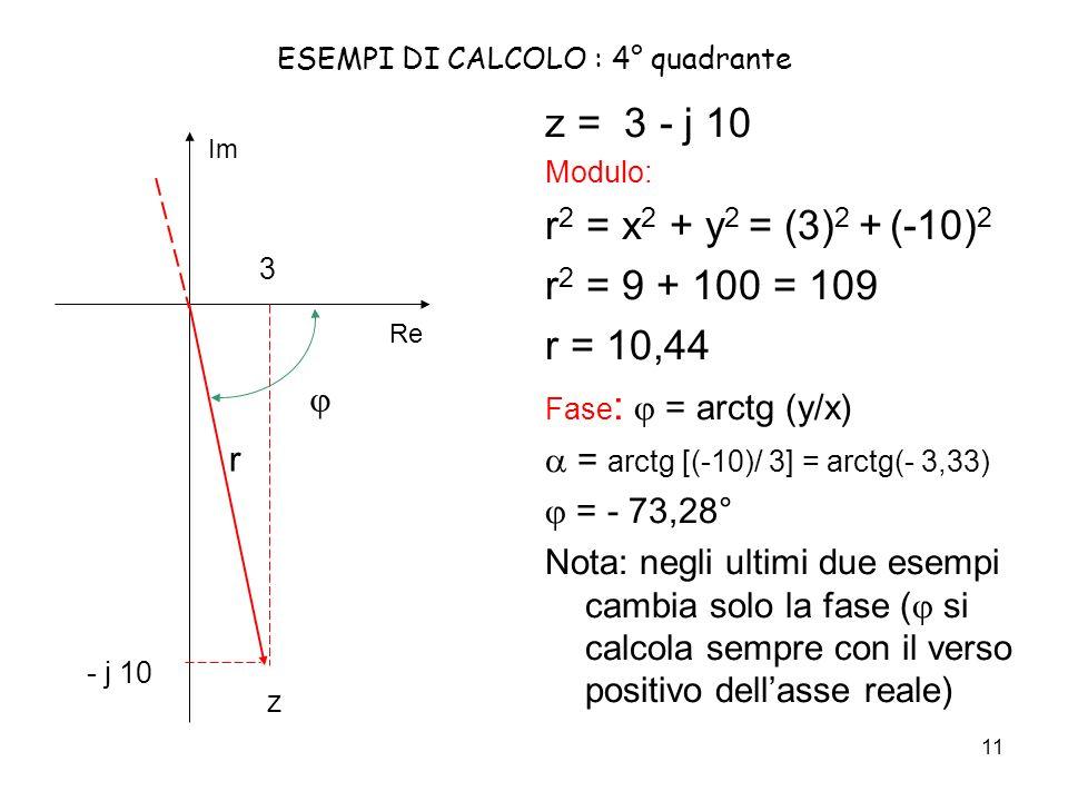 11 ESEMPI DI CALCOLO : 4° quadrante z = 3 - j 10 Modulo: r 2 = x 2 + y 2 = (3) 2 + (-10) 2 r 2 = 9 + 100 = 109 r = 10,44 Fase : = arctg (y/x) = arctg [(-10)/ 3] = arctg(- 3,33) = - 73,28° Nota: negli ultimi due esempi cambia solo la fase ( si calcola sempre con il verso positivo dellasse reale) Re Im - j 10 3 z r