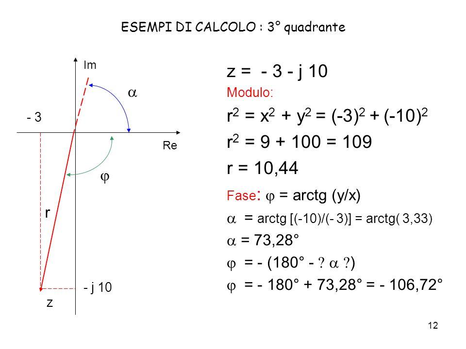 12 ESEMPI DI CALCOLO : 3° quadrante z = - 3 - j 10 Modulo: r 2 = x 2 + y 2 = (-3) 2 + (-10) 2 r 2 = 9 + 100 = 109 r = 10,44 Fase : = arctg (y/x) = arctg [(-10)/(- 3)] = arctg( 3,33) = 73,28° = - (180° - ) = - 180° + 73,28° = - 106,72° Re Im - j 10 - 3 z r