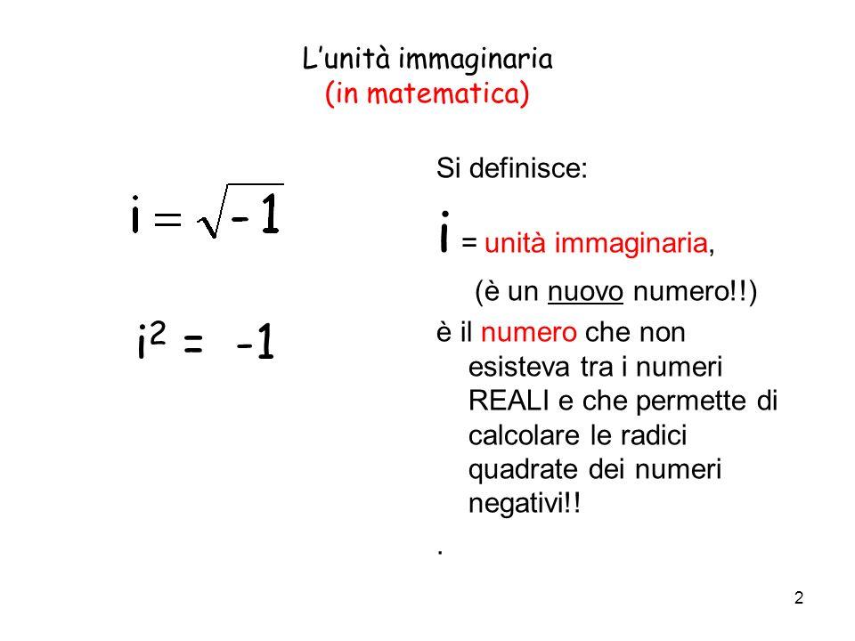 2 Lunità immaginaria (in matematica) Si definisce: i = unità immaginaria, (è un nuovo numero!!) è il numero che non esisteva tra i numeri REALI e che permette di calcolare le radici quadrate dei numeri negativi!!.