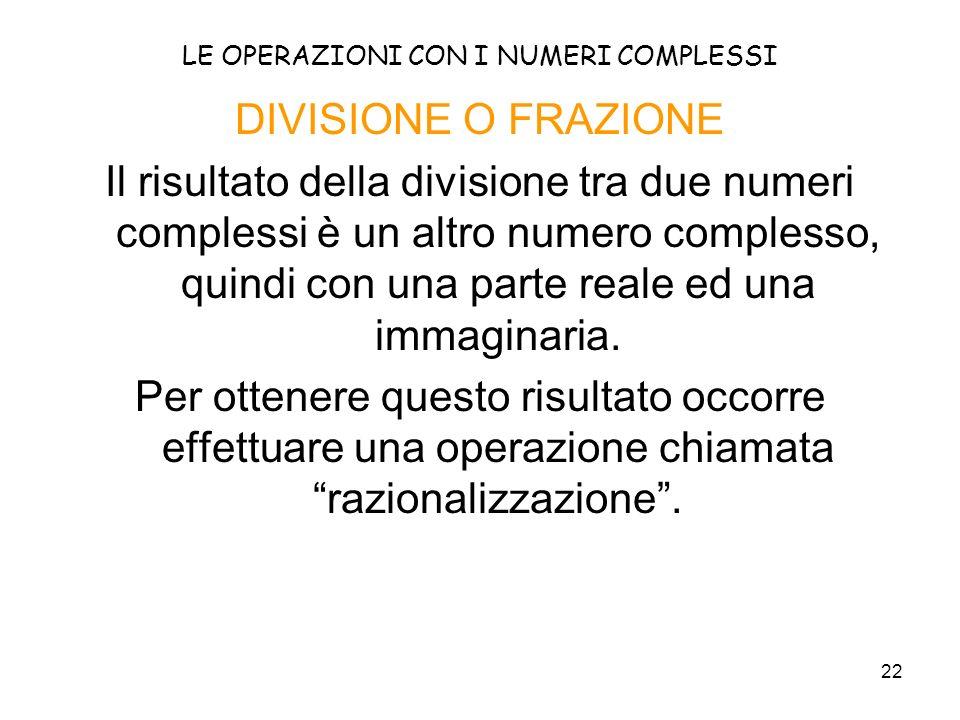 22 LE OPERAZIONI CON I NUMERI COMPLESSI DIVISIONE O FRAZIONE Il risultato della divisione tra due numeri complessi è un altro numero complesso, quindi
