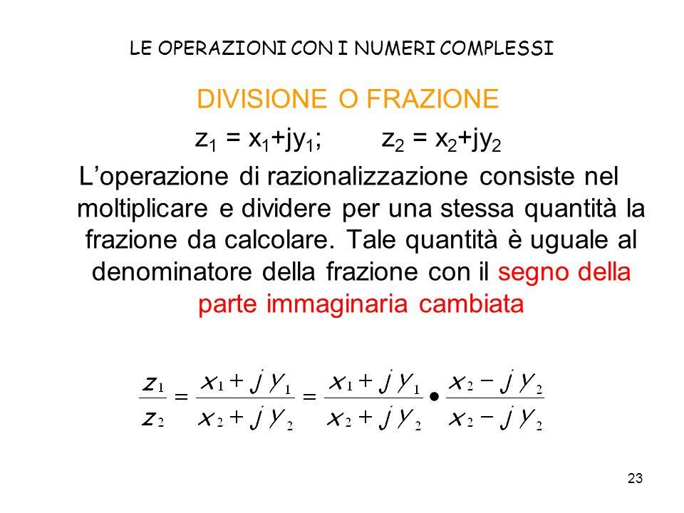 23 LE OPERAZIONI CON I NUMERI COMPLESSI DIVISIONE O FRAZIONE z 1 = x 1 +jy 1 ; z 2 = x 2 +jy 2 Loperazione di razionalizzazione consiste nel moltiplicare e dividere per una stessa quantità la frazione da calcolare.