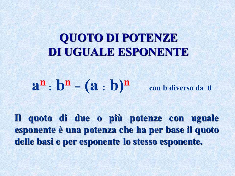 QUOTO DI POTENZE DI UGUALE ESPONENTE Il quoto di due o più potenze con uguale esponente è una potenza che ha per base il quoto delle basi e per espone