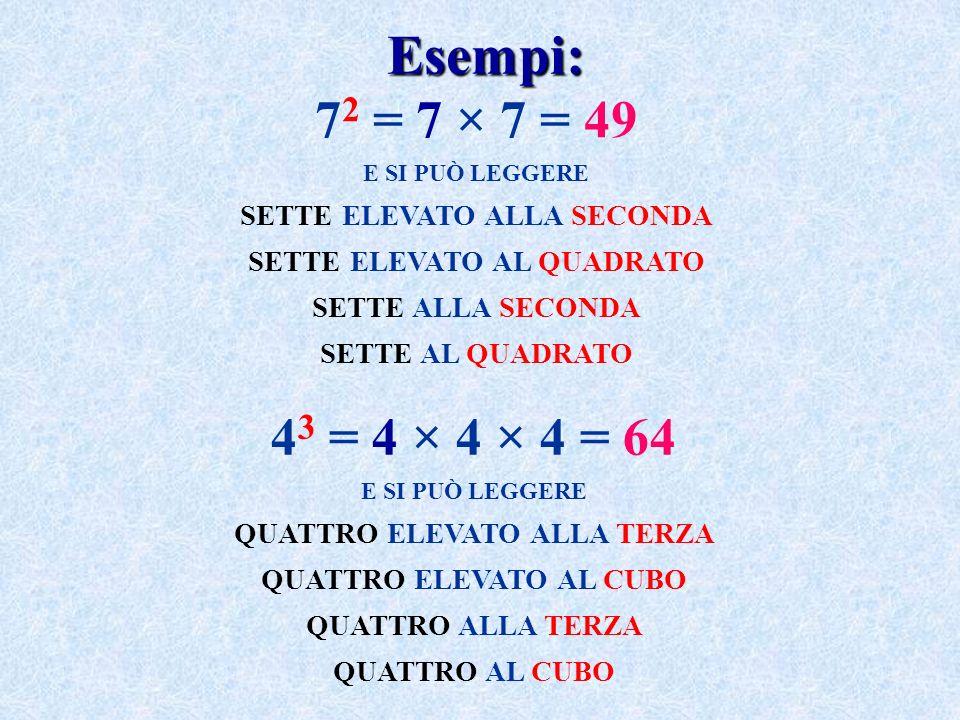 7 2 = 7 × 7 = 49 E SI PUÒ LEGGERE SETTE ELEVATO ALLA SECONDA SETTE ELEVATO AL QUADRATO SETTE ALLA SECONDA SETTE AL QUADRATO 4 3 = 4 × 4 × 4 = 64 E SI