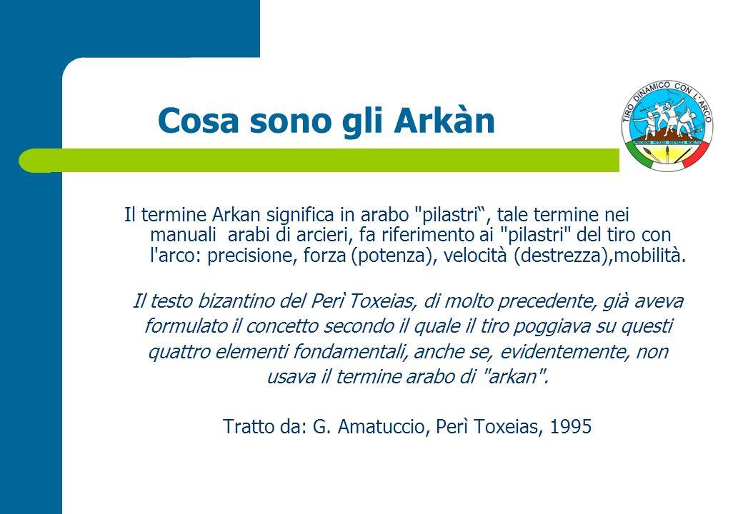 Cosa sono gli Arkàn Il termine Arkan significa in arabo pilastri, tale termine nei manuali arabi di arcieri, fa riferimento ai pilastri del tiro con l arco: precisione, forza (potenza), velocità (destrezza),mobilità.