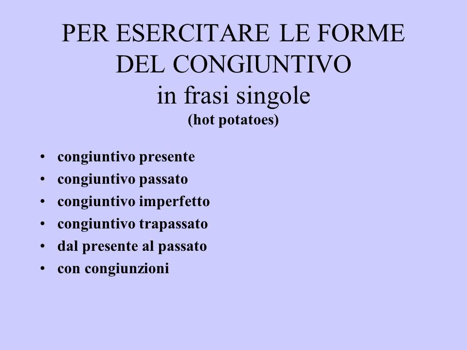 PER ESERCITARE LE FORME DEL CONGIUNTIVO in frasi singole (hot potatoes) congiuntivo presente congiuntivo passato congiuntivo imperfetto congiuntivo tr