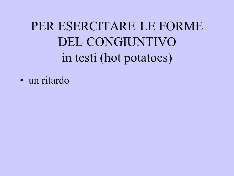 PER ESERCITARE LE FORME DEL CONGIUNTIVO in testi (hot potatoes) un ritardo