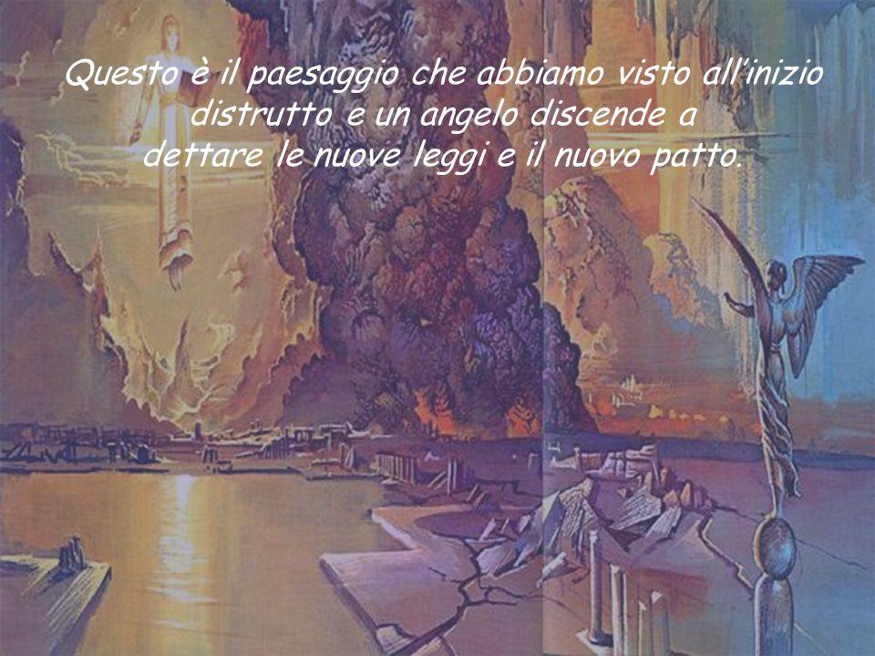 Questo è il paesaggio che abbiamo visto allinizio distrutto e un angelo discende a dettare le nuove leggi e il nuovo patto.