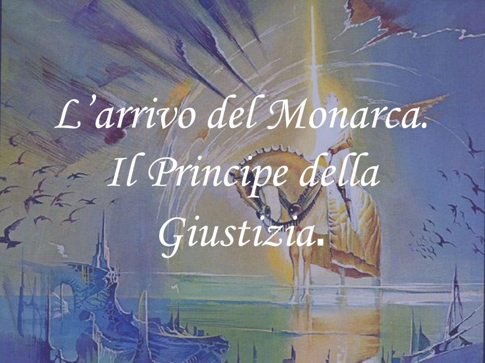 Larrivo del Monarca. Il Principe della Giustizia.