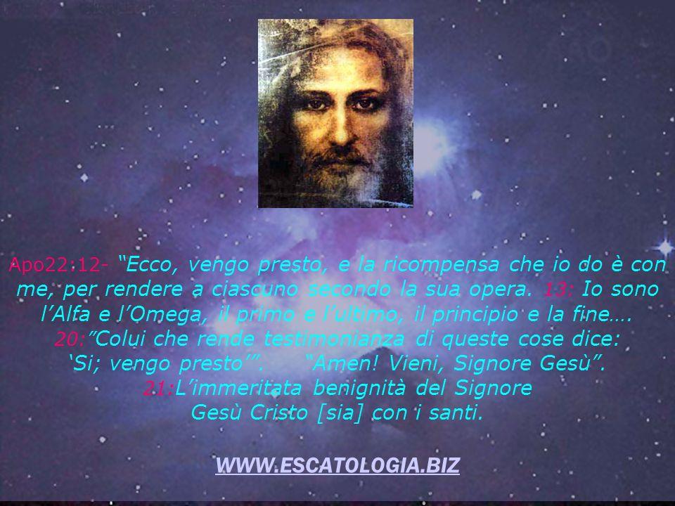 WWW.ESCATOLOGIA.BIZ Apo22:12- Ecco, vengo presto, e la ricompensa che io do è con me, per rendere a ciascuno secondo la sua opera.