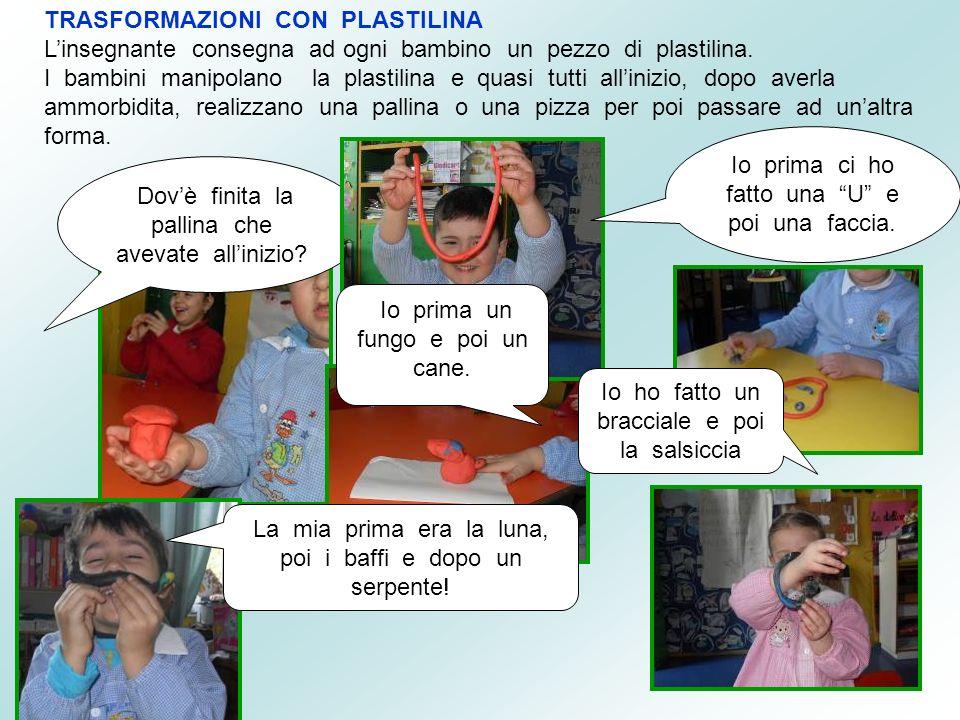 TRASFORMAZIONI CON PLASTILINA Linsegnante consegna ad ogni bambino un pezzo di plastilina. I bambini manipolano la plastilina e quasi tutti allinizio,