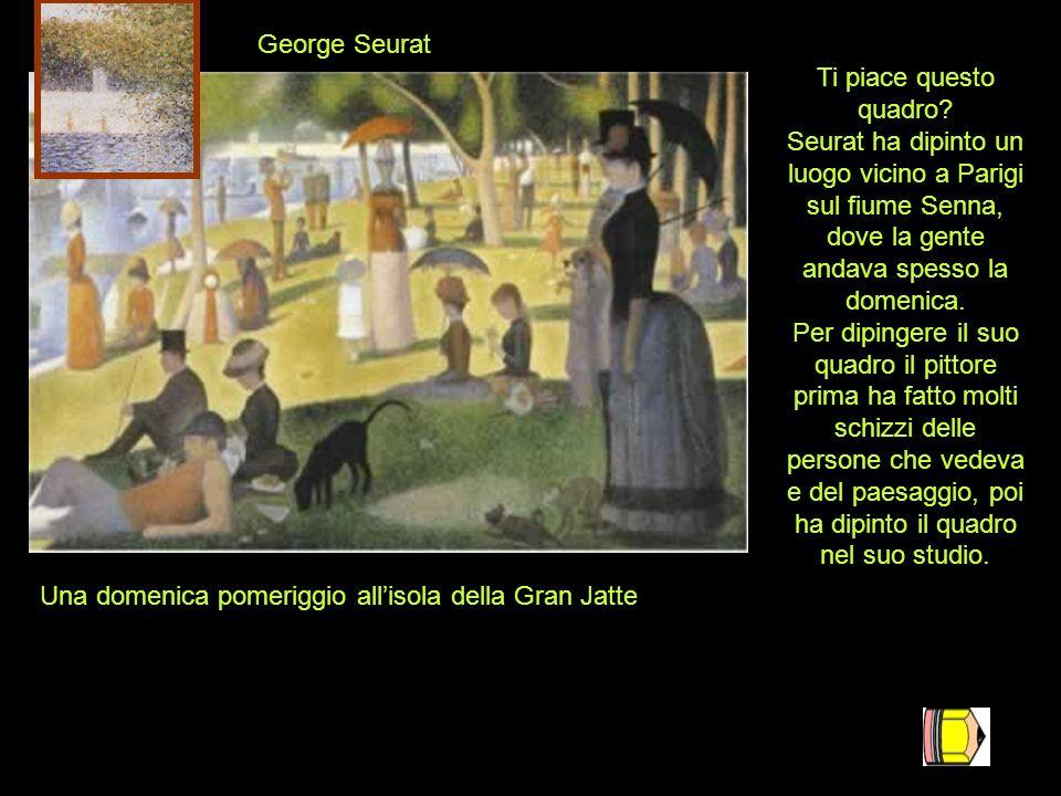 Una domenica pomeriggio allisola della Gran Jatte George Seurat Ti piace questo quadro? Seurat ha dipinto un luogo vicino a Parigi sul fiume Senna, do