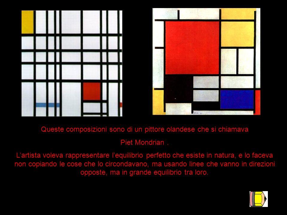 Queste composizioni sono di un pittore olandese che si chiamava Piet Mondrian. Lartista voleva rappresentare lequilibrio perfetto che esiste in natura