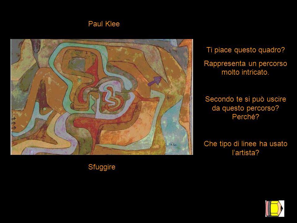 Paul Klee Sfuggire Ti piace questo quadro? Rappresenta un percorso molto intricato. Secondo te si può uscire da questo percorso? Perché? Che tipo di l