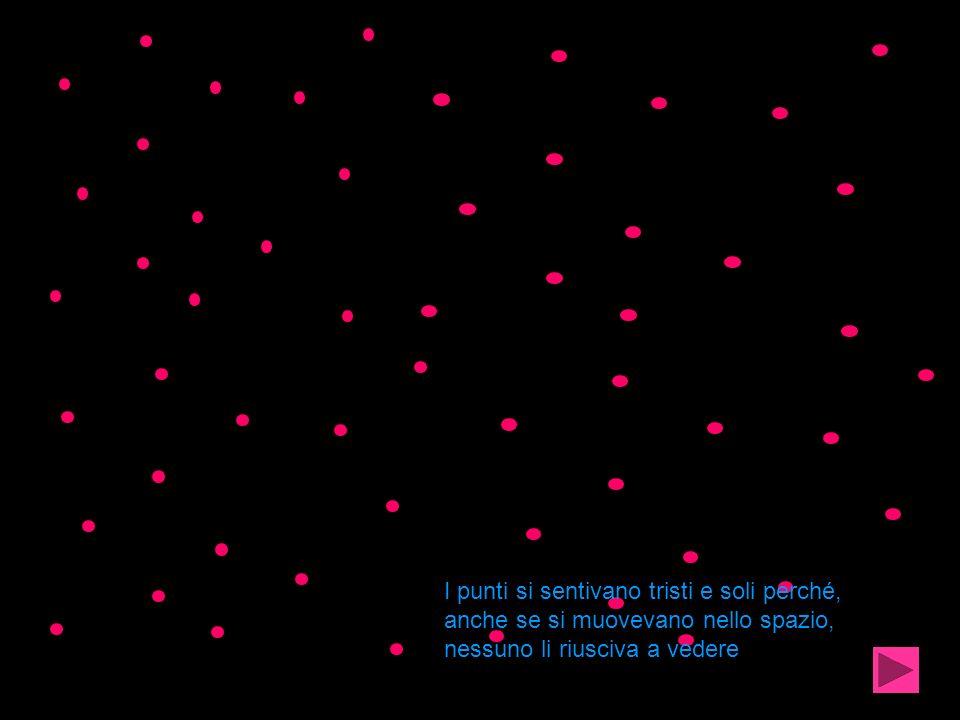 I punti si sentivano tristi e soli perché, anche se si muovevano nello spazio, nessuno li riusciva a vedere