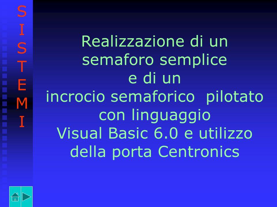 Realizzazione di un semaforo semplice e di un incrocio semaforico pilotato con linguaggio Visual Basic 6.0 e utilizzo della porta Centronics SISTEMISI