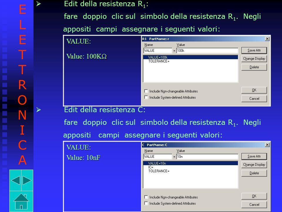 Edit della resistenza R 1 : fare doppio clic sul simbolo della resistenza R 1. Negli appositi campi assegnare i seguenti valori:VALUE: Value: 100K Val