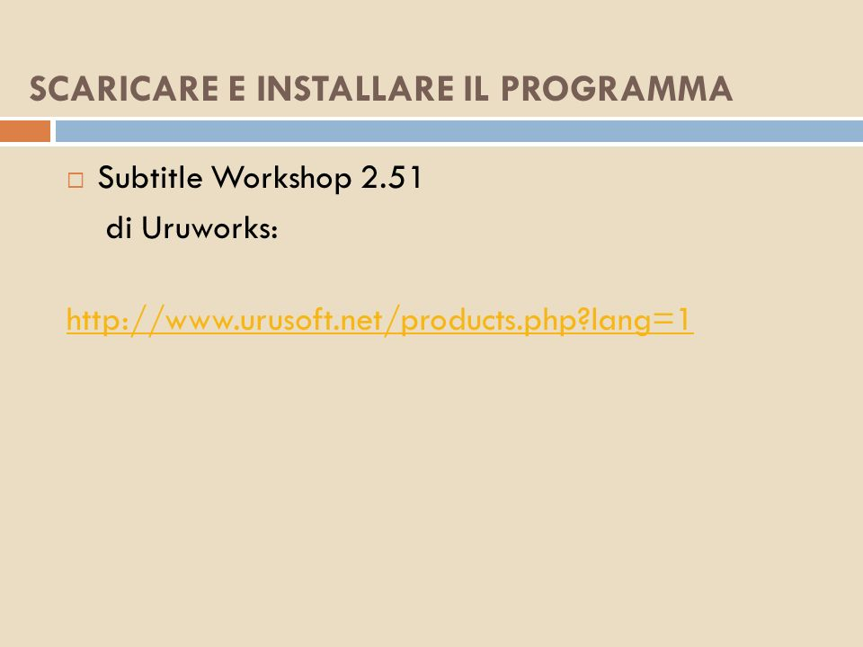 SCARICARE E INSTALLARE IL PROGRAMMA Subtitle Workshop 2.51 di Uruworks: http://www.urusoft.net/products.php?lang=1