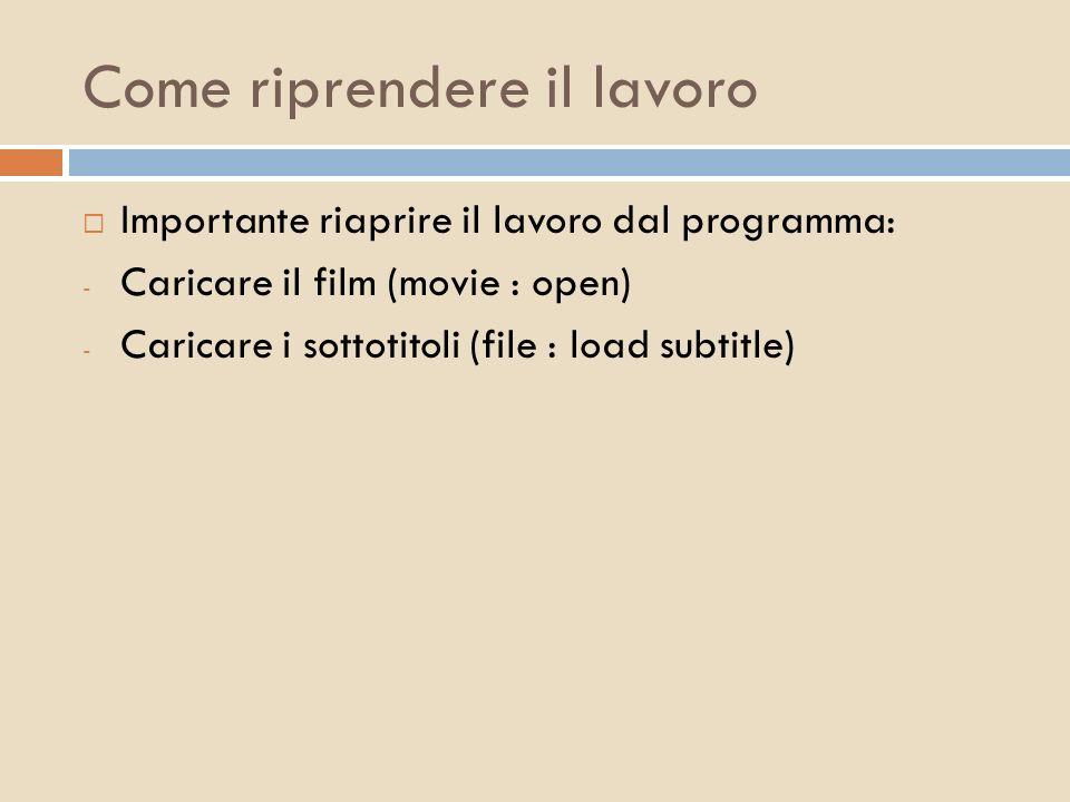 Come riprendere il lavoro Importante riaprire il lavoro dal programma: - Caricare il film (movie : open) - Caricare i sottotitoli (file : load subtitl