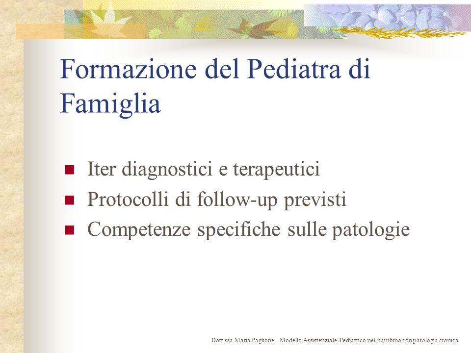 Formazione del Pediatra di Famiglia Iter diagnostici e terapeutici Protocolli di follow-up previsti Competenze specifiche sulle patologie Dott.ssa Maria Paglione.