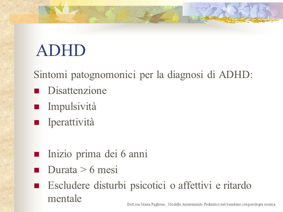 ADHD Sintomi patognomonici per la diagnosi di ADHD: Disattenzione Impulsività Iperattività Inizio prima dei 6 anni Durata > 6 mesi Escludere disturbi psicotici o affettivi e ritardo mentale Dott.ssa Maria Paglione.