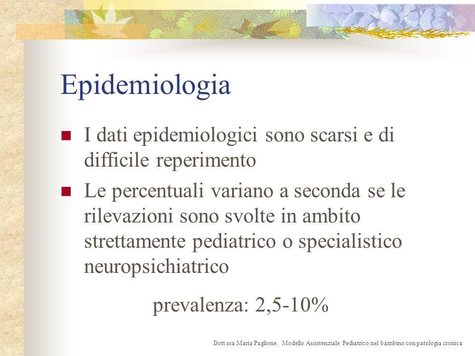 Epidemiologia I dati epidemiologici sono scarsi e di difficile reperimento Le percentuali variano a seconda se le rilevazioni sono svolte in ambito strettamente pediatrico o specialistico neuropsichiatrico prevalenza: 2,5-10% Dott.ssa Maria Paglione.