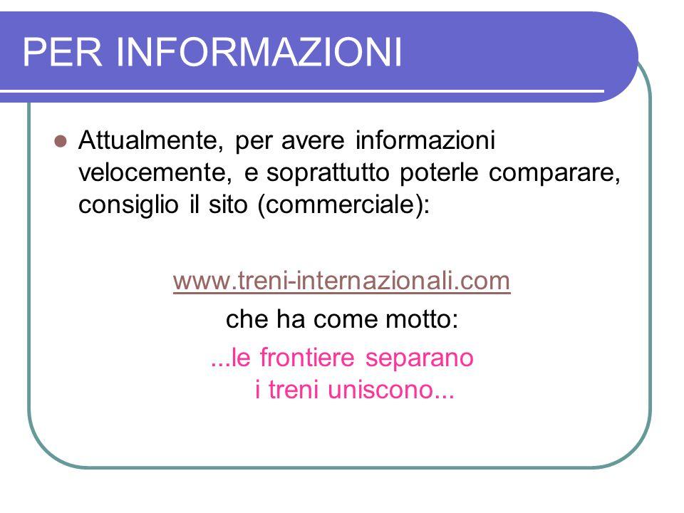PER INFORMAZIONI Attualmente, per avere informazioni velocemente, e soprattutto poterle comparare, consiglio il sito (commerciale): www.treni-internaz