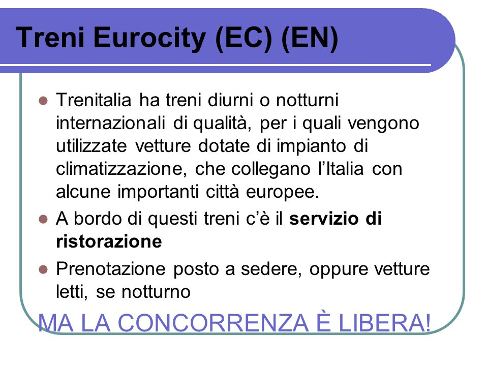 Treni Eurocity (EC) (EN) Trenitalia ha treni diurni o notturni internazionali di qualità, per i quali vengono utilizzate vetture dotate di impianto di