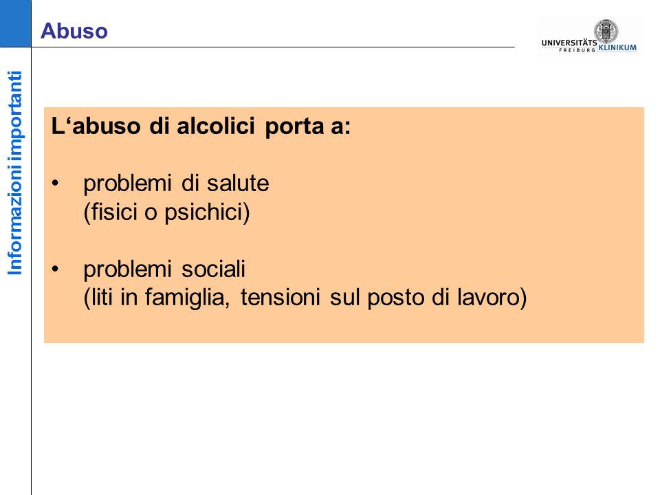 Labuso di alcolici porta a: problemi di salute (fisici o psichici) problemi sociali (liti in famiglia, tensioni sul posto di lavoro) Abuso Informazioni importanti