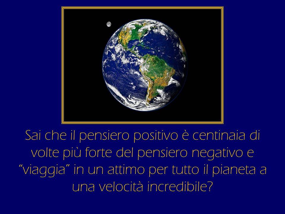 Sai che il pensiero positivo è centinaia di volte più forte del pensiero negativo e viaggia in un attimo per tutto il pianeta a una velocità incredibi