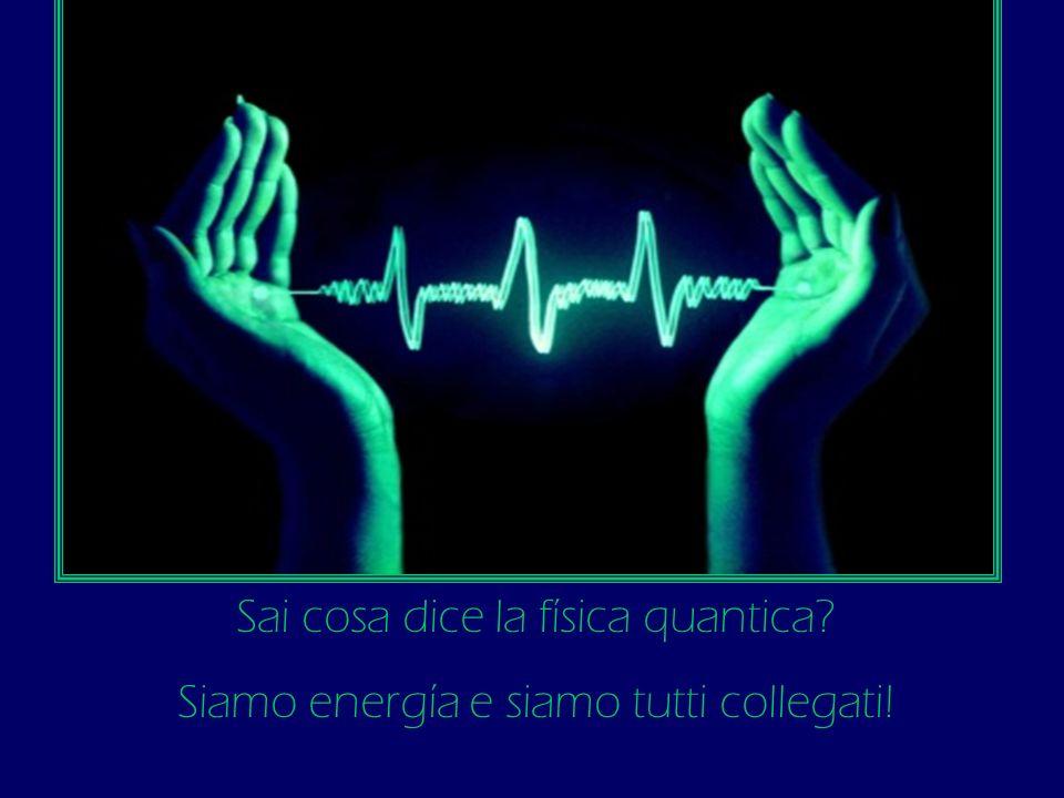 Sai cosa dice la física quantica? Siamo energía e siamo tutti collegati!
