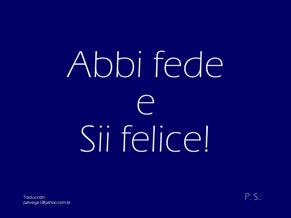 Abbi fede e Sii felice! Traducción patvega1@yahoo.com.br P. S.: