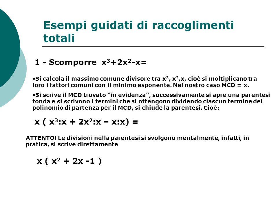 Esempi guidati di raccoglimenti totali 1 - Scomporre x 3 +2x 2 -x= Si calcola il massimo comune divisore tra x 3, x 2,x, cioè si moltiplicano tra loro i fattori comuni con il minimo esponente.