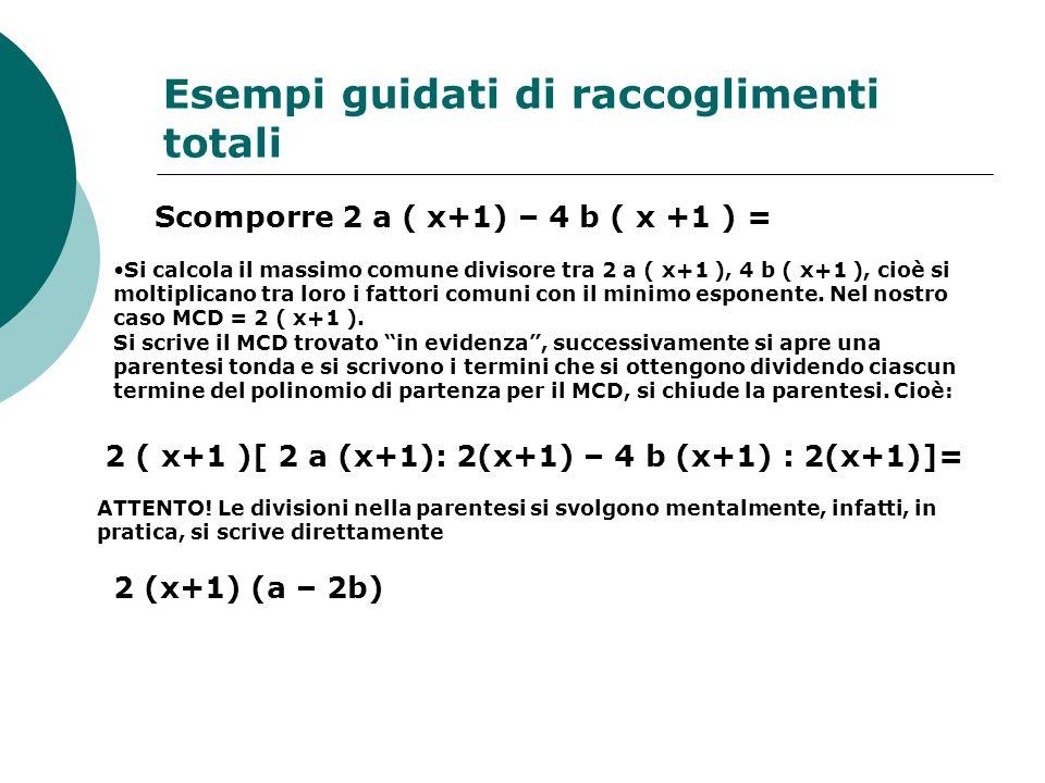 Esempi guidati di raccoglimenti totali Scomporre 2 a ( x+1) – 4 b ( x +1 ) = Si calcola il massimo comune divisore tra 2 a ( x+1 ), 4 b ( x+1 ), cioè si moltiplicano tra loro i fattori comuni con il minimo esponente.