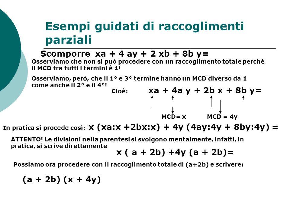 Esempi guidati di raccoglimenti parziali Scomporre xa + 4 ay + 2 xb + 8b y= Osserviamo che non si può procedere con un raccoglimento totale perché il MCD tra tutti i termini è 1.