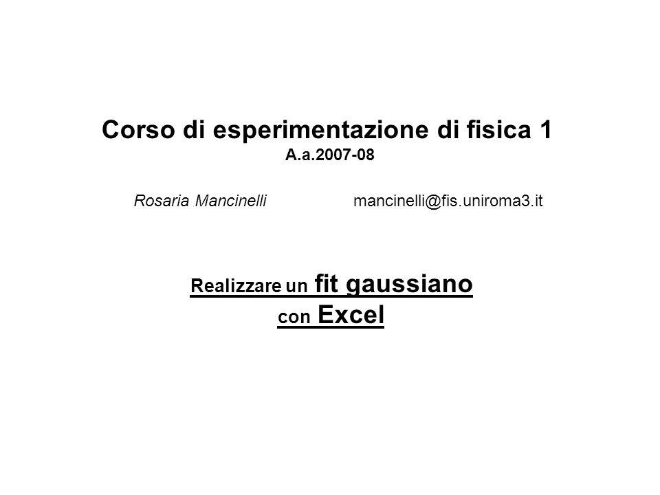 Realizzare un fit gaussiano con Excel Corso di esperimentazione di fisica 1 A.a.2007-08 Rosaria Mancinelli mancinelli@fis.uniroma3.it