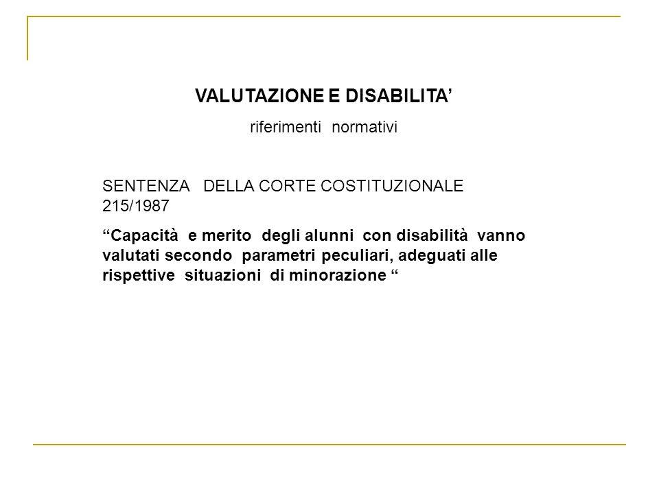 VALUTAZIONE E DISABILITA riferimenti normativi SENTENZA DELLA CORTE COSTITUZIONALE 215/1987 Capacità e merito degli alunni con disabilità vanno valuta