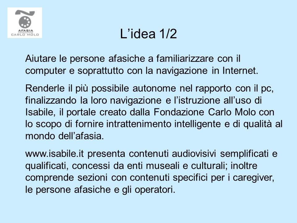 Lidea 1/2 Aiutare le persone afasiche a familiarizzare con il computer e soprattutto con la navigazione in Internet. Renderle il più possibile autonom