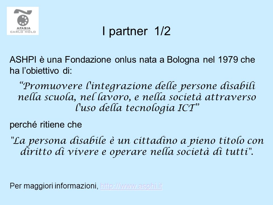 I partner 1/2 ASHPI è una Fondazione onlus nata a Bologna nel 1979 che ha lobiettivo di: Promuovere l'integrazione delle persone disabili nella scuola