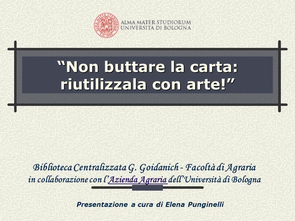 Non buttare la carta: riutilizzala con arte! Biblioteca Centralizzata G. Goidanich - Facoltà di Agraria in collaborazione con lAzienda Agraria dellUni