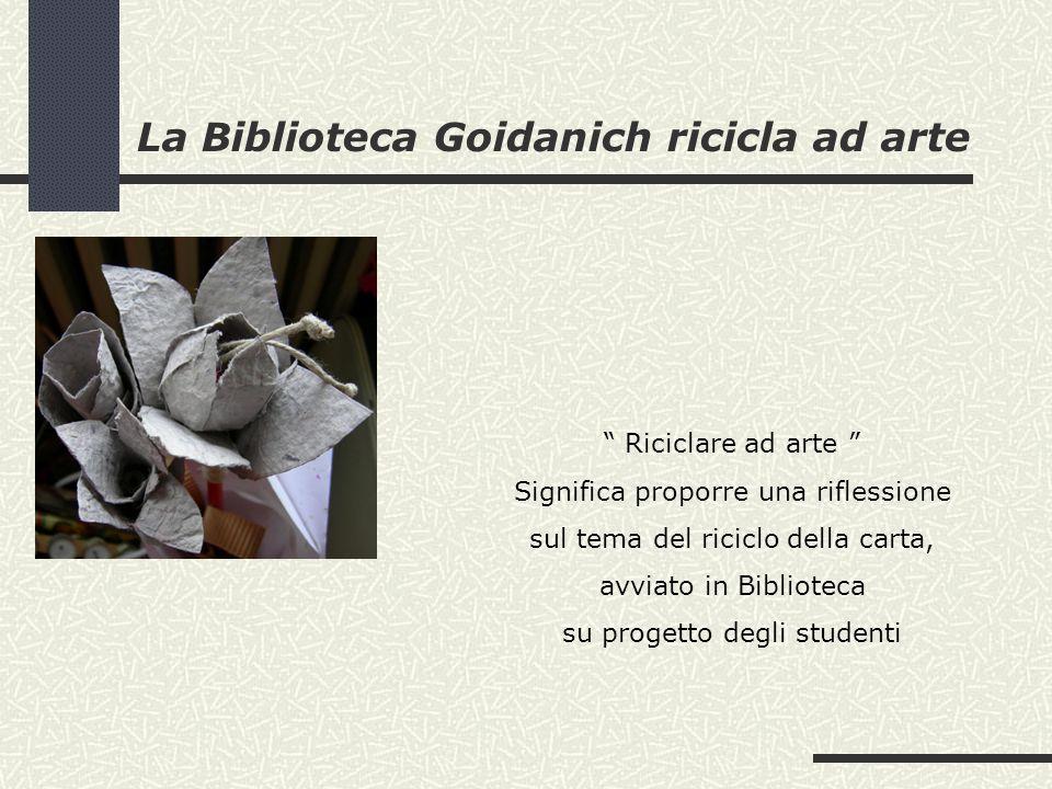 La Biblioteca Goidanich ricicla ad arte Riciclare ad arte Significa proporre una riflessione sul tema del riciclo della carta, avviato in Biblioteca su progetto degli studenti
