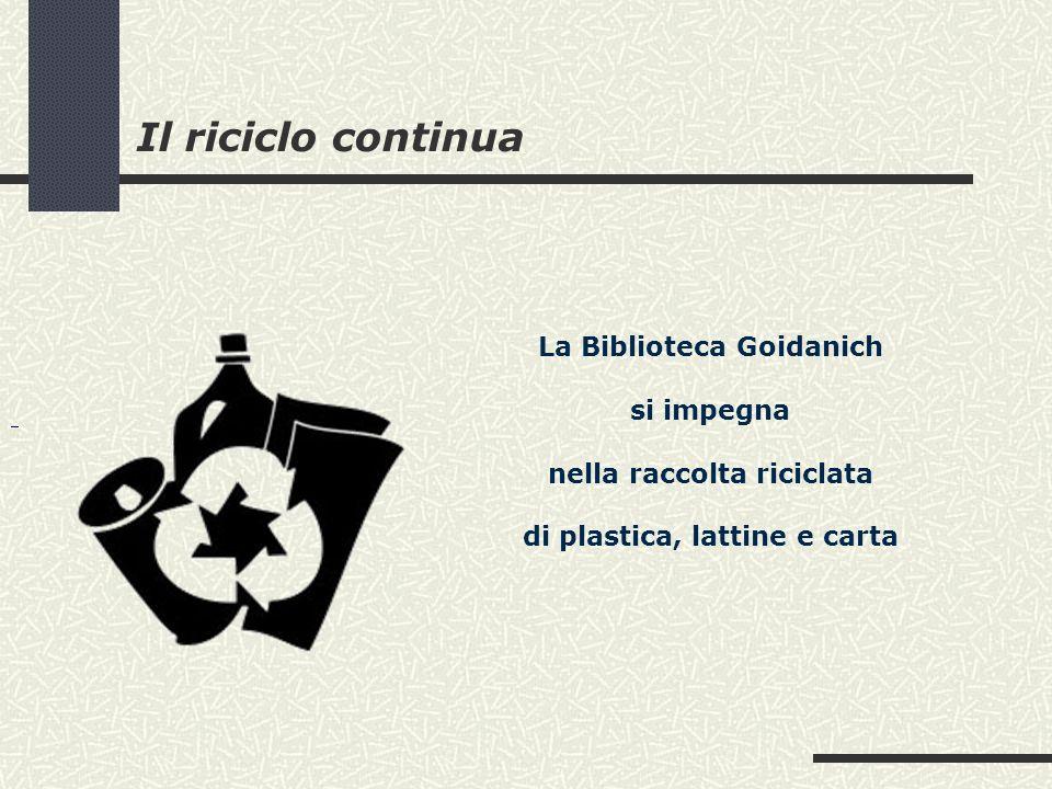 Il riciclo continua La Biblioteca Goidanich si impegna nella raccolta riciclata di plastica, lattine e carta