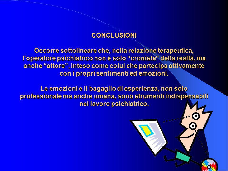 CONCLUSIONI Occorre sottolineare che, nella relazione terapeutica, loperatore psichiatrico non è solo cronista della realtà, ma anche attore, inteso c
